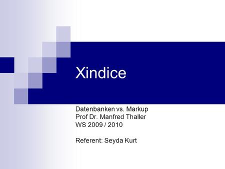 Xindice Datenbanken vs. Markup Prof Dr. Manfred Thaller WS 2009 / 2010 Referent: Seyda Kurt.