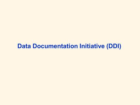 Data Documentation Initiative (DDI). Wer und Was Die DDI ist eine internationale Allianz mit Mitgliedern aus sozialwiss. Forschung und Anwendung DDI Alliance.