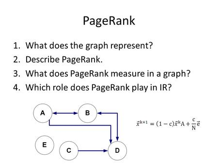 PageRank 1.What does the graph represent? 2.Describe PageRank. 3.What does PageRank measure in a graph? 4.Which role does PageRank play in IR?