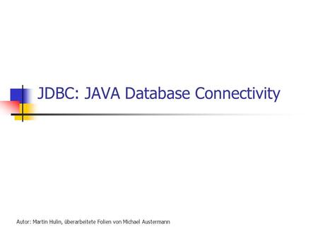 JDBC: JAVA Database Connectivity Autor: Martin Hulin, überarbeitete Folien von Michael Austermann.