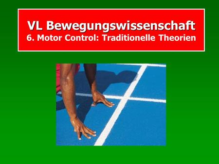 VL Bewegungswissenschaft VL Bewegungswissenschaft 6. Motor Control: Traditionelle Theorien.