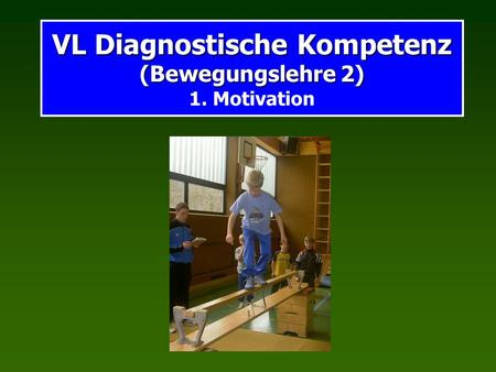 VL Diagnostische Kompetenz (Bewegungslehre 2) 1. Motivation
