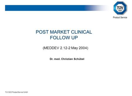 TÜV SÜD Product Service GmbH POST MARKET CLINICAL FOLLOW UP (MEDDEV 2.12-2 May 2004) Dr. med. Christian Schübel.