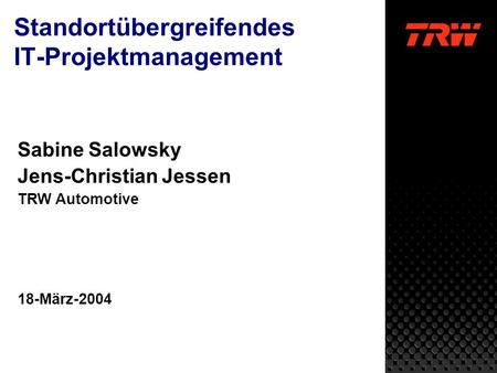 Standortübergreifendes IT-Projektmanagement Sabine Salowsky Jens-Christian Jessen TRW Automotive 18-März-2004.