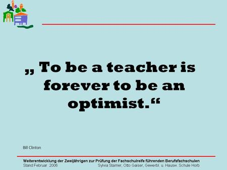 To be a teacher is forever to be an optimist. Bill Clinton.