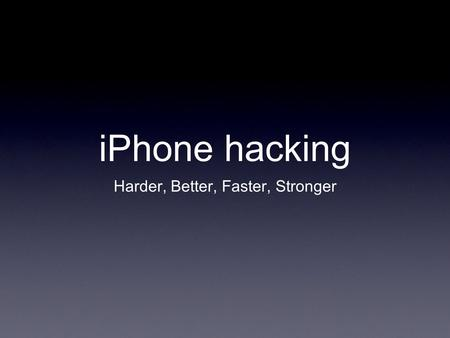 IPhone hacking Harder, Better, Faster, Stronger.