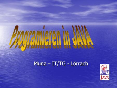 Munz – IT/TG - Lörrach. Goals of this intensive lecture To learn: To learn: –What does it means programming in Java ? –What is JAVA good/bad for ? –Which.