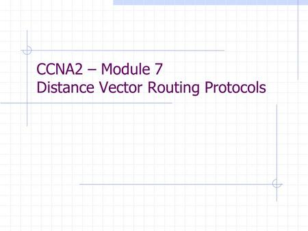 CCNA2 – Module 7 Distance Vector Routing Protocols.