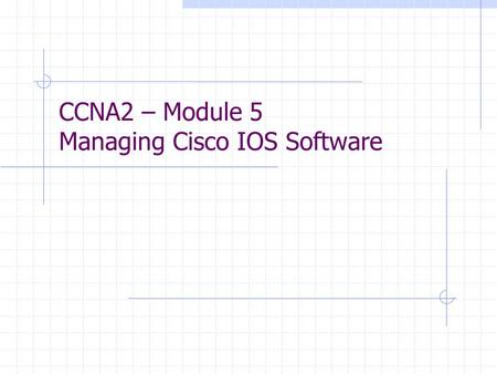 CCNA2 – Module 5 Managing Cisco IOS Software