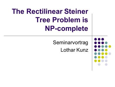The Rectilinear Steiner Tree Problem is NP-complete Seminarvortrag Lothar Kunz.