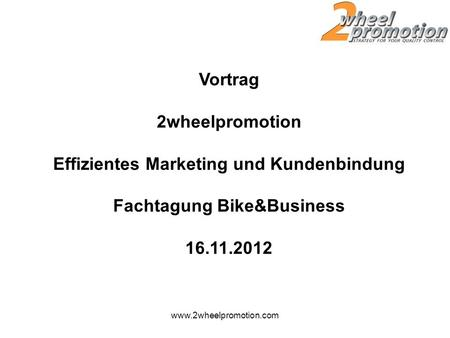Vortrag 2wheelpromotion Effizientes Marketing und Kundenbindung Fachtagung Bike&Business 16.11.2012 www.2wheelpromotion.com.
