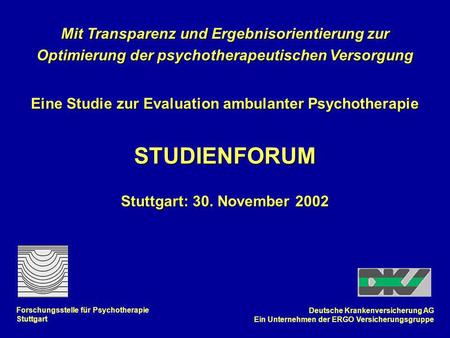 Mit Transparenz und Ergebnisorientierung zur Optimierung der psychotherapeutischen Versorgung Eine Studie zur Evaluation ambulanter Psychotherapie STUDIENFORUM.