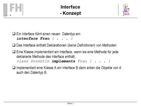 Seite 1 Interface - Konzept Ein Interface führt einen neuen Datentyp ein: interface Frau {... } Das Interface enthält Deklarationen ( keine Definitionen.