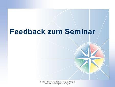 © 1992 - 2003 Andrew Lothian, Insights. All rights reserved, www.InsightsDiscovery.de Feedback zum Seminar.