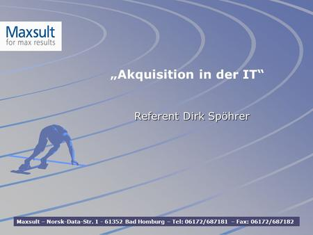 Referent Dirk Spöhrer Maxsult – Norsk-Data-Str. 1 - 61352 Bad Homburg – Tel: 06172/687181 – Fax: 06172/687182 Akquisition in der IT.