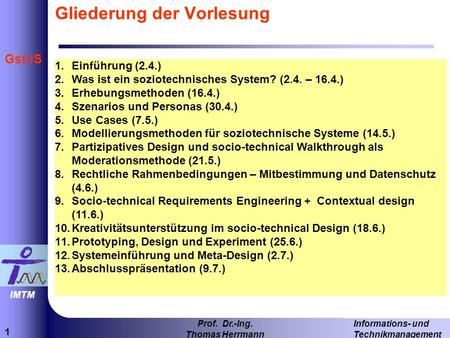 1 Informations- und Technikmanagement Prof. Dr.-Ing. Thomas Herrmann IMTM Gst-IS Gliederung der Vorlesung 1.Einführung (2.4.) 2.Was ist ein soziotechnisches.