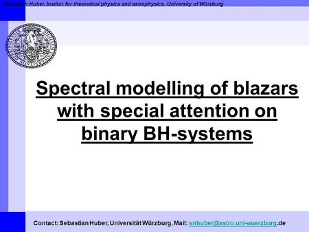 Sebastian Huber, Institut for theoretical physics and astrophysics, University of Würzburg Spectral modelling of blazars with special attention on binary.
