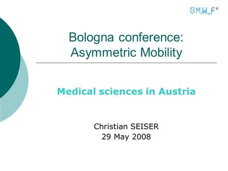 Bologna conference: Asymmetric Mobility Medical sciences in Austria Christian SEISER 29 May 2008.