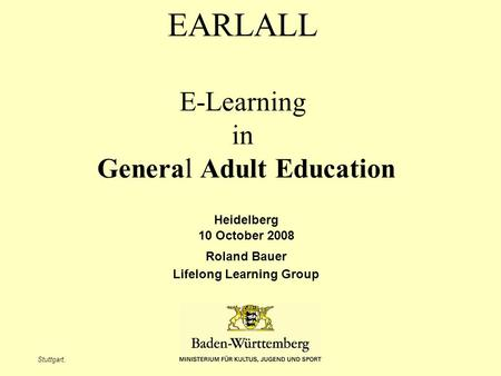 Stuttgart, EARLALL E-Learning in General Adult Education Heidelberg 10 October 2008 Roland Bauer Lifelong Learning Group.