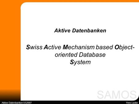 Swiss Active Mechanism based Object- oriented Database System Aktive Datenbanken SS2007 Yves Laske Aktive Datenbanken.