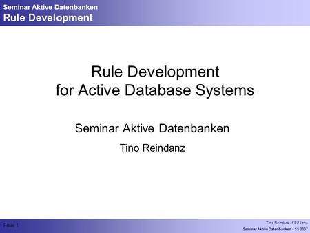 Tino Reindanz - FSU Jena Seminar Aktive Datenbanken – SS 2007 Folie 1 Seminar Aktive Datenbanken Rule Development Rule Development for Active Database.