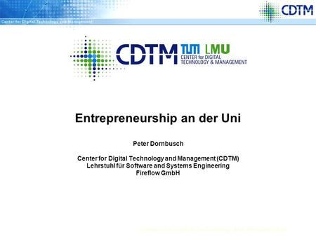 Center for Digital Technology and Management Entrepreneurship an der Uni Peter Dornbusch Center for Digital Technology and Management (CDTM) Lehrstuhl.