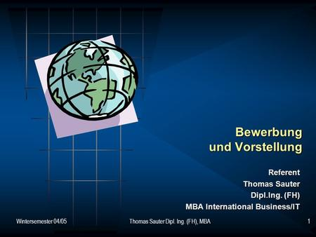 Wintersemester 04/05Thomas Sauter Dipl. Ing. (FH), MBA1 Bewerbung und Vorstellung Referent Thomas Sauter Dipl.Ing. (FH) MBA International Business/IT.