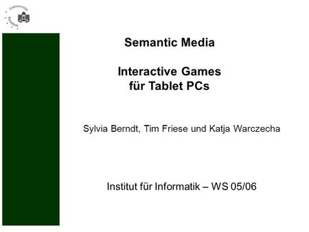 Institut für Informatik – WS 05/06 Semantic Media Interactive Games für Tablet PCs Sylvia Berndt, Tim Friese und Katja Warczecha.