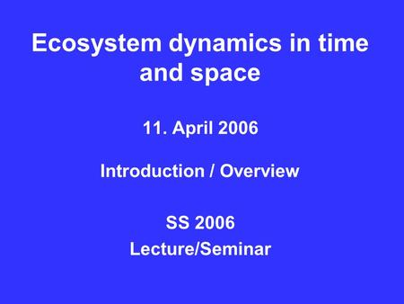 Ecosystem dynamics in time and space 11. April 2006 Introduction / Overview SS 2006 Lecture/Seminar.
