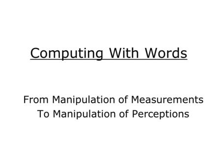 Computing With Words From Manipulation of Measurements To Manipulation of Perceptions.