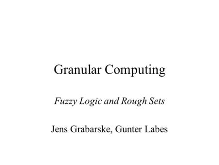 Granular Computing Fuzzy Logic and Rough Sets Jens Grabarske, Gunter Labes.
