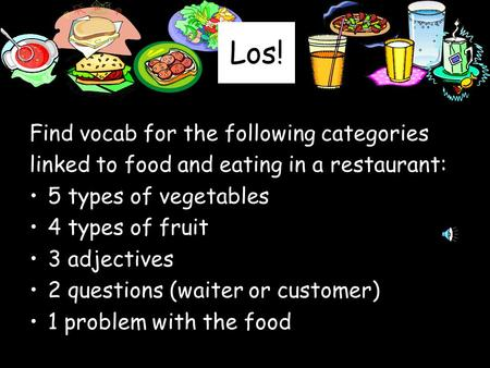Los! Find vocab for the following categories linked to food and eating in a restaurant: 5 types of vegetables 4 types of fruit 3 adjectives 2 questions.