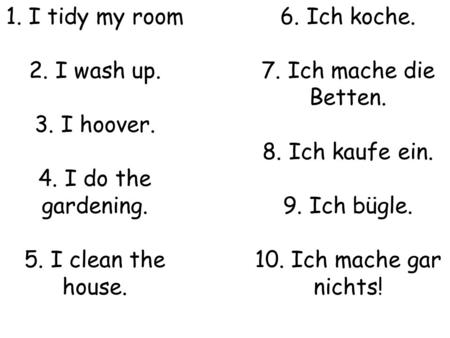 1. I tidy my room 2. I wash up. 3. I hoover. 4. I do the gardening. 5. I clean the house. 6. Ich koche. 7. Ich mache die Betten. 8. Ich kaufe ein. 9. Ich.