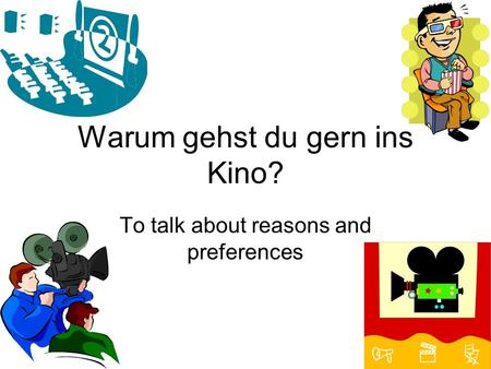 Warum gehst du gern ins Kino? To talk about reasons and preferences.