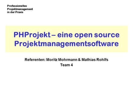 Professionelles Projektmanagement in der Praxis PHProjekt – eine open source Projektmanagementsoftware Referenten: Moritz Mohrmann & Mathias Rohlfs Team.