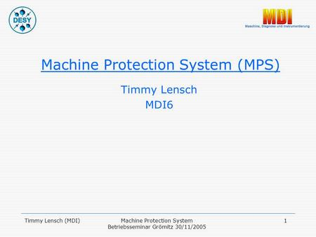 Timmy Lensch (MDI)Machine Protection System Betriebsseminar Grömitz 30/11/2005 1 Machine Protection System (MPS) Timmy Lensch MDI6.