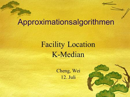 Approximationsalgorithmen Facility Location K-Median Cheng, Wei 12. Juli.