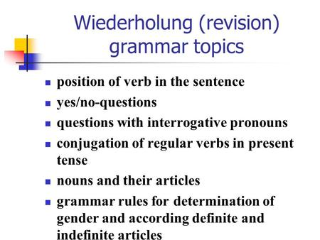 Wiederholung (revision) grammar topics position of verb in the sentence yes/no-questions questions with interrogative pronouns conjugation of regular verbs.