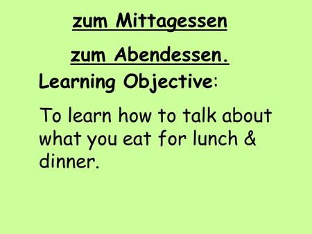 Zum Mittagessen zum Abendessen. Learning Objective: To learn how to talk about what you eat for lunch & dinner.