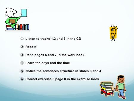 Listen to tracks 1,2 and 3 in the CD Repeat Read pages 6 and 7 in the work book Learn the days and the time. Notice the sentences structure in slides 3.