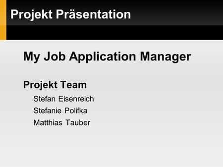Projekt Präsentation My Job Application Manager Projekt Team Stefan Eisenreich Stefanie Polifka Matthias Tauber.