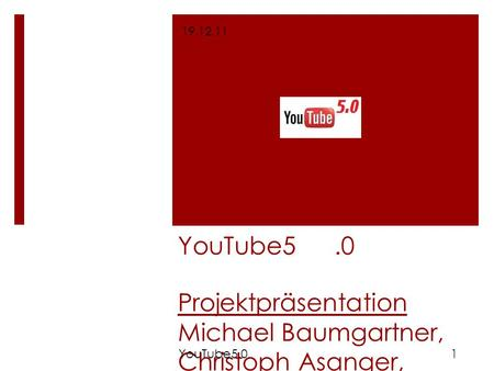 YouTube5.0 Projektpräsentation Michael Baumgartner, Christoph Asanger, Matthias Lange, Thomas Ostarek, Nicole Stanek 19.12.11 1YouTube5.0.