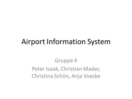 Airport Information System Gruppe 4 Peter Isaak, Christian Mader, Christina Schön, Anja Voeske.