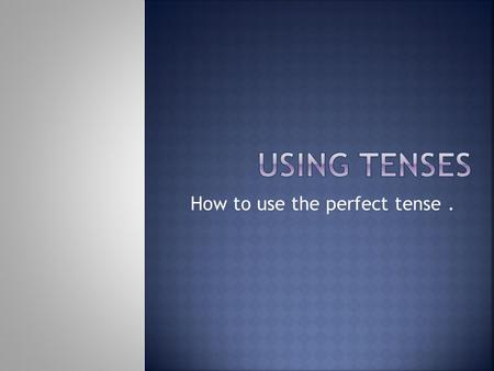 How to use the perfect tense .
