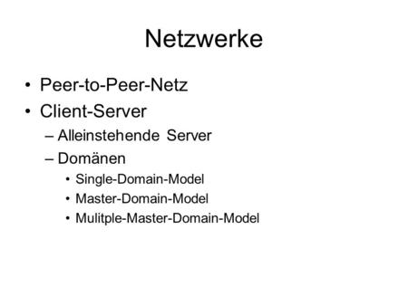 Netzwerke Peer-to-Peer-Netz Client-Server –Alleinstehende Server –Domänen Single-Domain-Model Master-Domain-Model Mulitple-Master-Domain-Model.