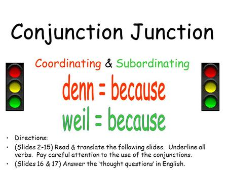 Conjunction Junction Coordinating & Subordinating Directions: (Slides 2-15) Read & translate the following slides. Underline all verbs. Pay careful attention.