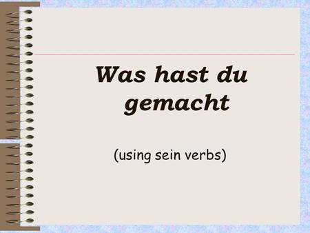 Was hast du gemacht (using sein verbs). OBJECTIVE: Must: know which verbs take sein version in German (C-) Should be able to form the past tense referring.
