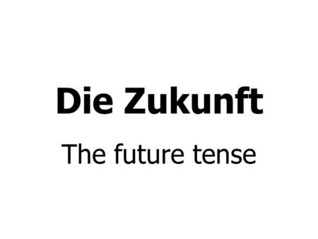 Die Zukunft The future tense. The future tense in German is easy peasy lemon squeezy to form: