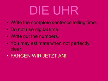 DIE UHR Write the complete sentence telling time. Do not use digital time. Write out the numbers. You may estimate when not perfectly clear. FANGEN WIR.