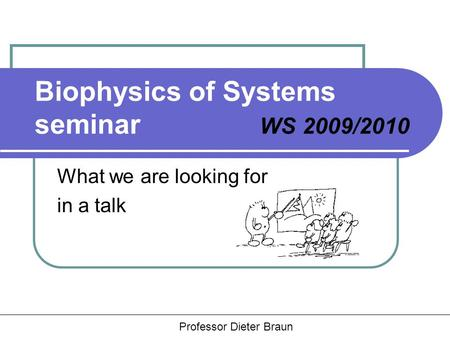 Hauptseminar Rädler, Braun, Heinrich Biophysics of Systems seminar WS 2009/2010 What we are looking for in a talk Professor Dieter Braun.